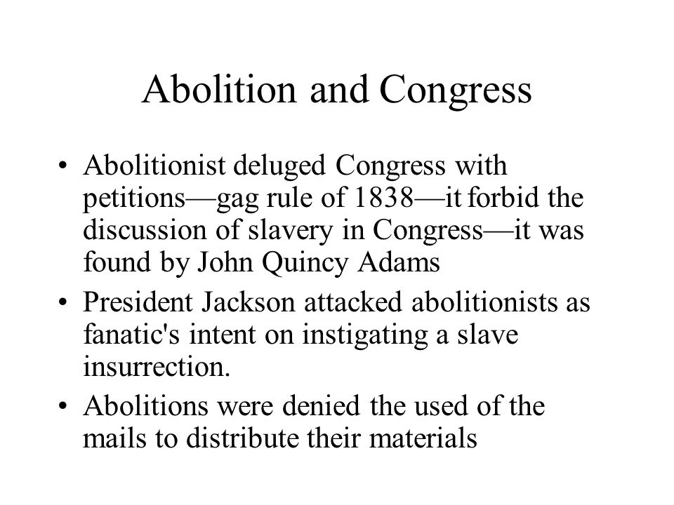 Abolition and Congress Abolitionist deluged Congress with petitions—gag rule of 1838—it forbid the discussion of slavery in Congress—it was found by J