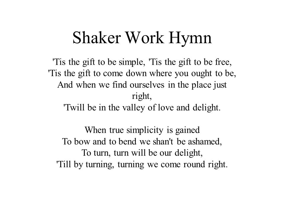 Shaker Work Hymn 'Tis the gift to be simple, 'Tis the gift to be free, 'Tis the gift to come down where you ought to be, And when we find ourselves in
