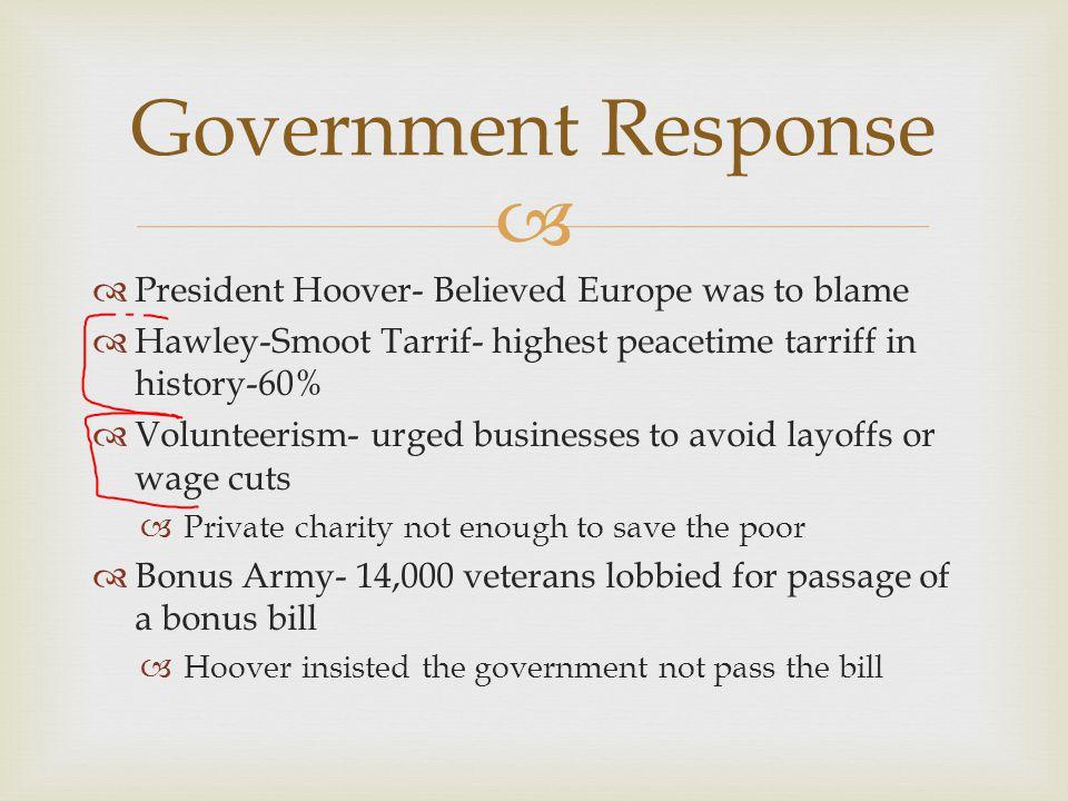   President Hoover- Believed Europe was to blame  Hawley-Smoot Tarrif- highest peacetime tarriff in history-60%  Volunteerism- urged businesses to
