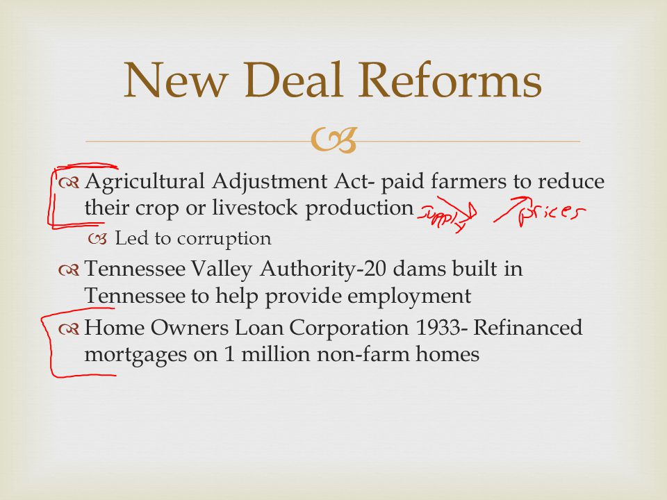   Agricultural Adjustment Act- paid farmers to reduce their crop or livestock production  Led to corruption  Tennessee Valley Authority-20 dams bu