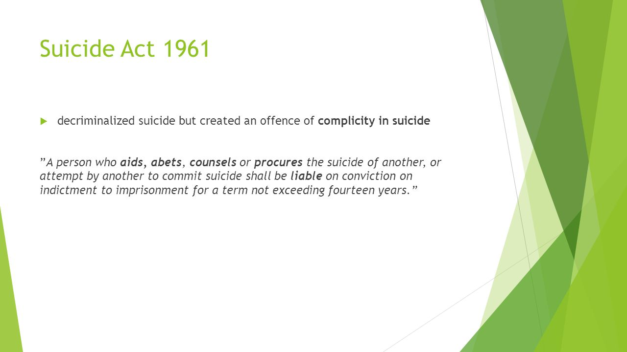 Suicide Act 1961  decriminalized suicide but created an offence of complicity in suicide A person who aids, abets, counsels or procures the suicide of another, or attempt by another to commit suicide shall be liable on conviction on indictment to imprisonment for a term not exceeding fourteen years.