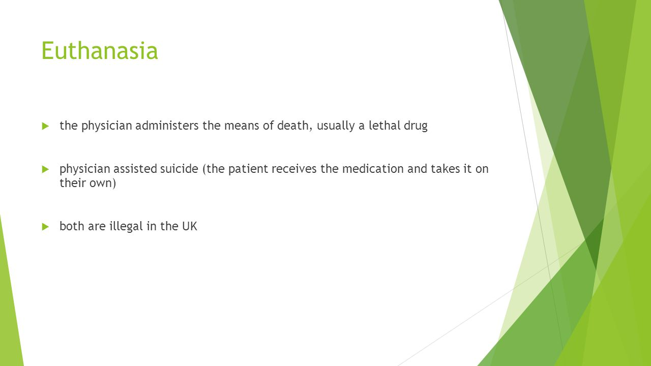 Euthanasia  the physician administers the means of death, usually a lethal drug  physician assisted suicide (the patient receives the medication and takes it on their own)  both are illegal in the UK