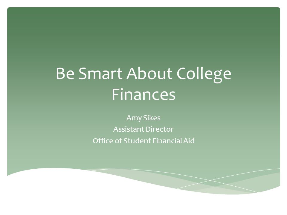 Be Smart About College Finances Amy Sikes Assistant Director Office of Student Financial Aid