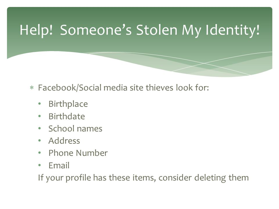  Facebook/Social media site thieves look for: Birthplace Birthdate School names Address Phone Number Email If your profile has these items, consider deleting them Help.