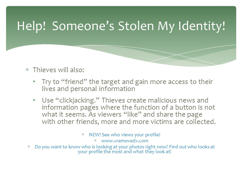  Thieves will also: Try to friend the target and gain more access to their lives and personal information Use clickjacking. Thieves create malicious news and information pages where the function of a button is not what it seems.