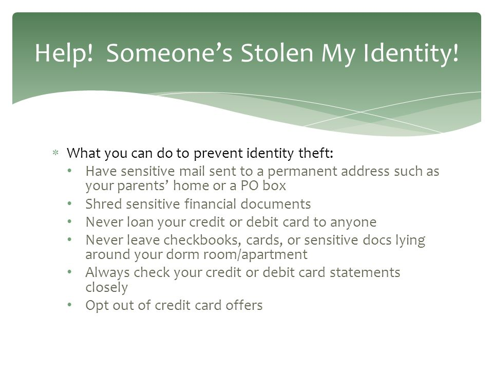  What you can do to prevent identity theft: Have sensitive mail sent to a permanent address such as your parents' home or a PO box Shred sensitive financial documents Never loan your credit or debit card to anyone Never leave checkbooks, cards, or sensitive docs lying around your dorm room/apartment Always check your credit or debit card statements closely Opt out of credit card offers Help.