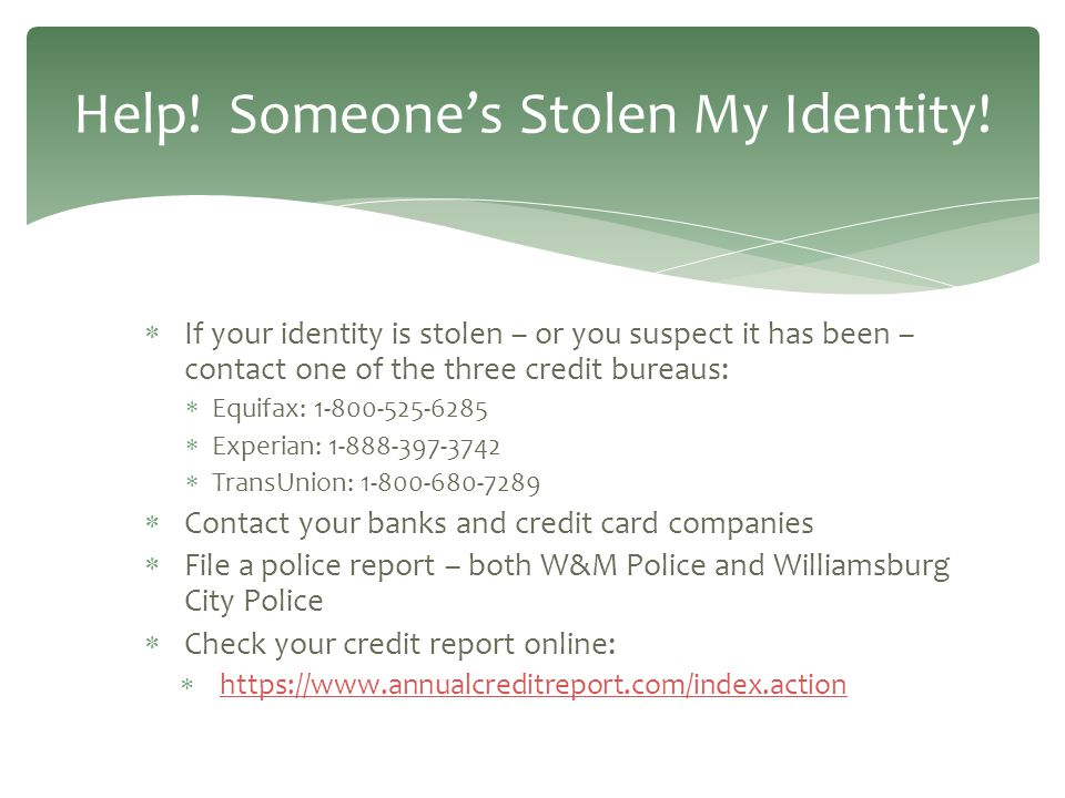  If your identity is stolen – or you suspect it has been – contact one of the three credit bureaus:  Equifax: 1-800-525-6285  Experian: 1-888-397-3742  TransUnion: 1-800-680-7289  Contact your banks and credit card companies  File a police report – both W&M Police and Williamsburg City Police  Check your credit report online:  https://www.annualcreditreport.com/index.action https://www.annualcreditreport.com/index.action Help.