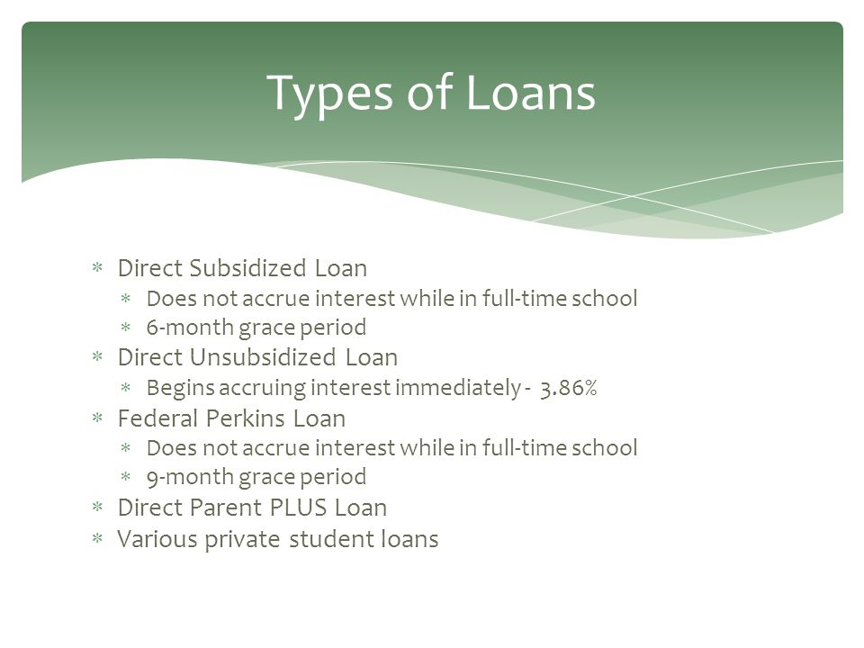  Direct Subsidized Loan  Does not accrue interest while in full-time school  6-month grace period  Direct Unsubsidized Loan  Begins accruing interest immediately - 3.86%  Federal Perkins Loan  Does not accrue interest while in full-time school  9-month grace period  Direct Parent PLUS Loan  Various private student loans Types of Loans