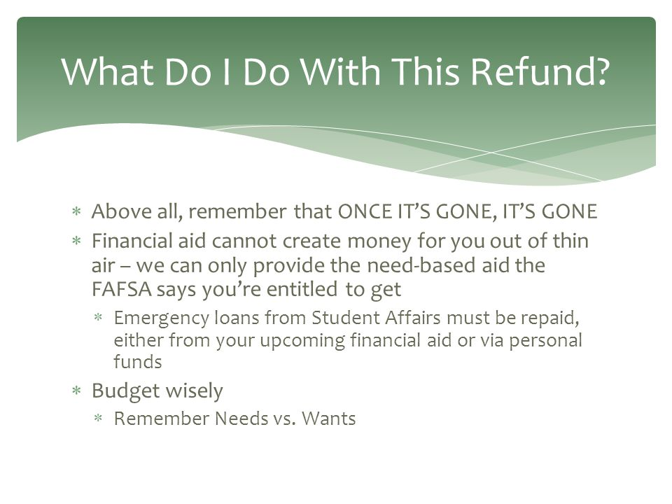  Above all, remember that ONCE IT'S GONE, IT'S GONE  Financial aid cannot create money for you out of thin air – we can only provide the need-based aid the FAFSA says you're entitled to get  Emergency loans from Student Affairs must be repaid, either from your upcoming financial aid or via personal funds  Budget wisely  Remember Needs vs.