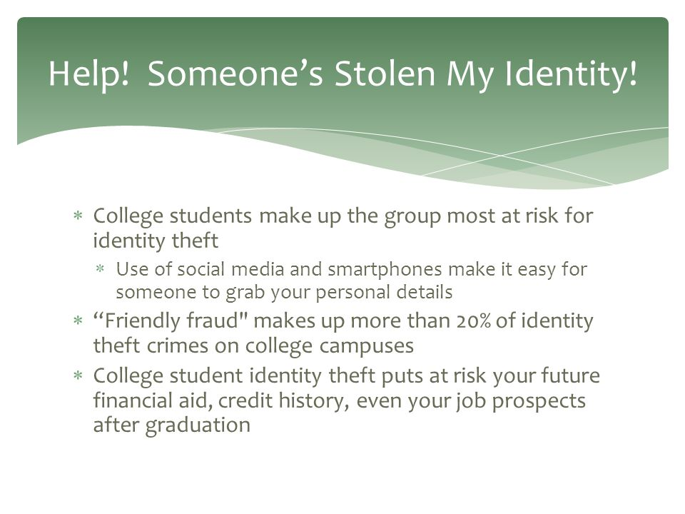  College students make up the group most at risk for identity theft  Use of social media and smartphones make it easy for someone to grab your personal details  Friendly fraud makes up more than 20% of identity theft crimes on college campuses  College student identity theft puts at risk your future financial aid, credit history, even your job prospects after graduation Help.