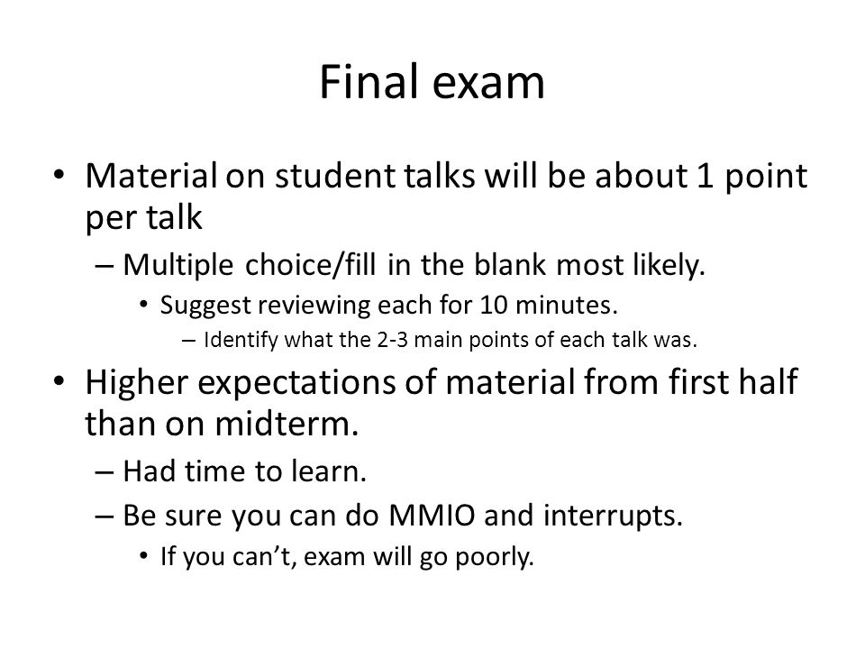 Final exam Material on student talks will be about 1 point per talk – Multiple choice/fill in the blank most likely.