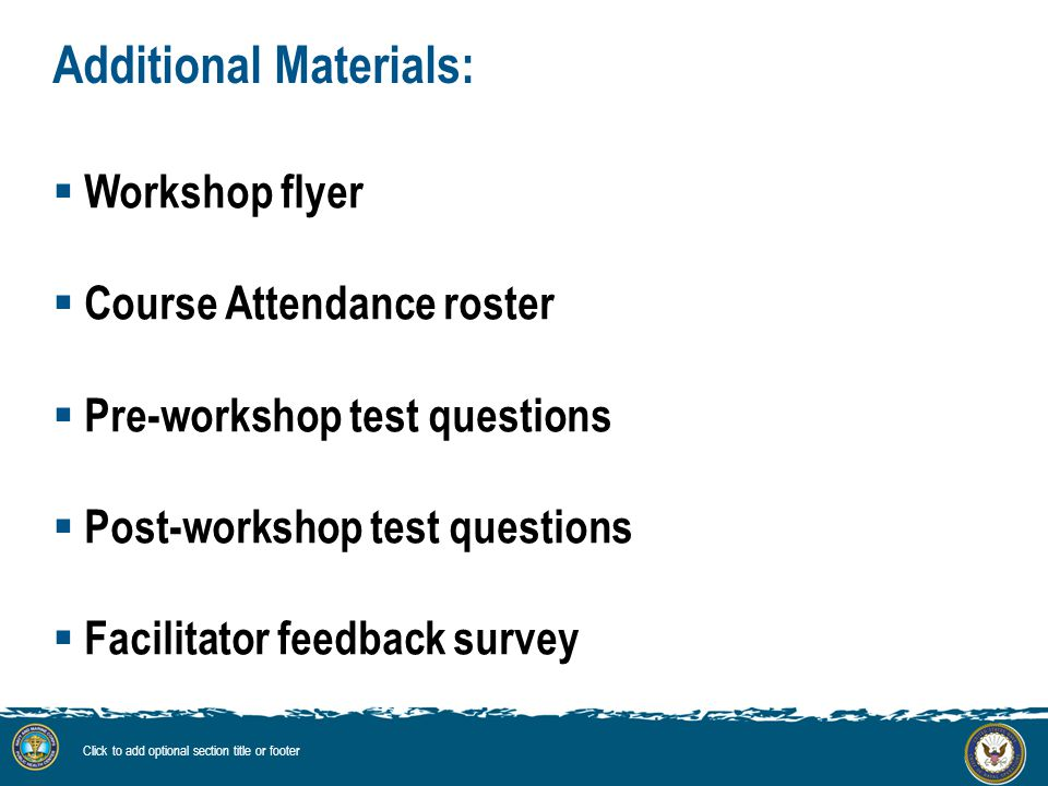 Additional Materials:  Workshop flyer  Course Attendance roster  Pre-workshop test questions  Post-workshop test questions  Facilitator feedback survey Click to add optional section title or footer