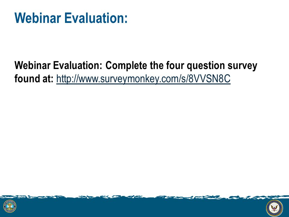Webinar Evaluation: Webinar Evaluation: Complete the four question survey found at: http://www.surveymonkey.com/s/8VVSN8C http://www.surveymonkey.com/s/8VVSN8C