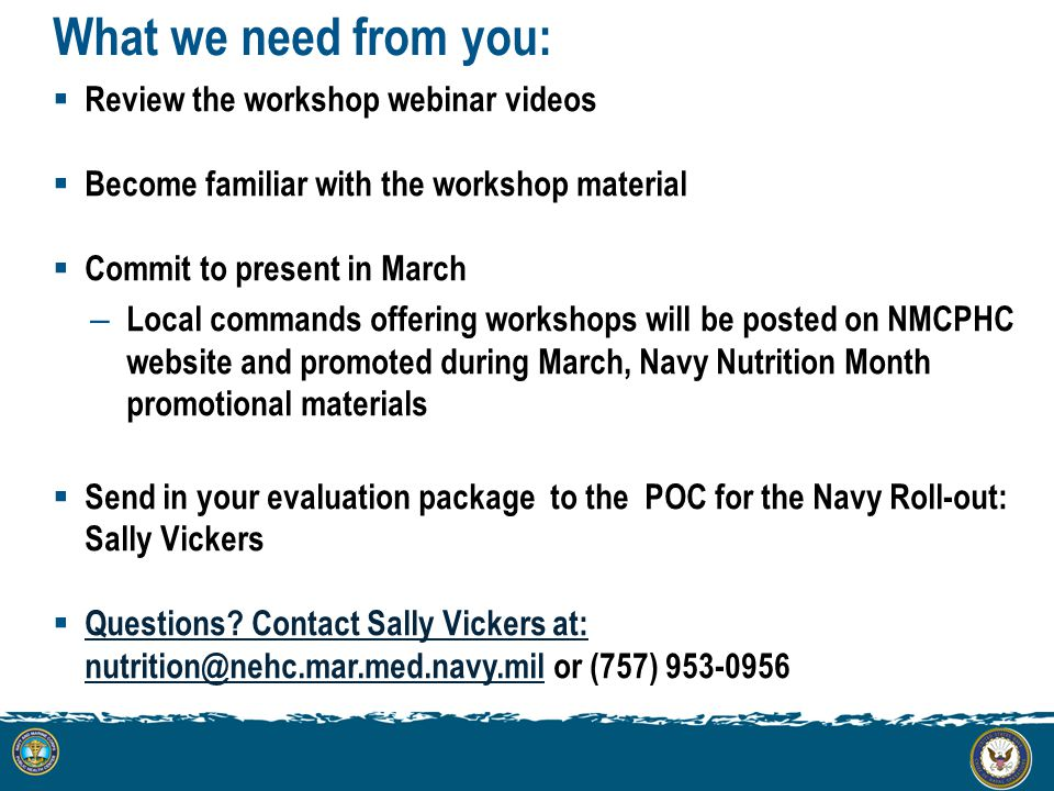What we need from you:  Review the workshop webinar videos  Become familiar with the workshop material  Commit to present in March – Local commands offering workshops will be posted on NMCPHC website and promoted during March, Navy Nutrition Month promotional materials  Send in your evaluation package to the POC for the Navy Roll-out: Sally Vickers  Questions.