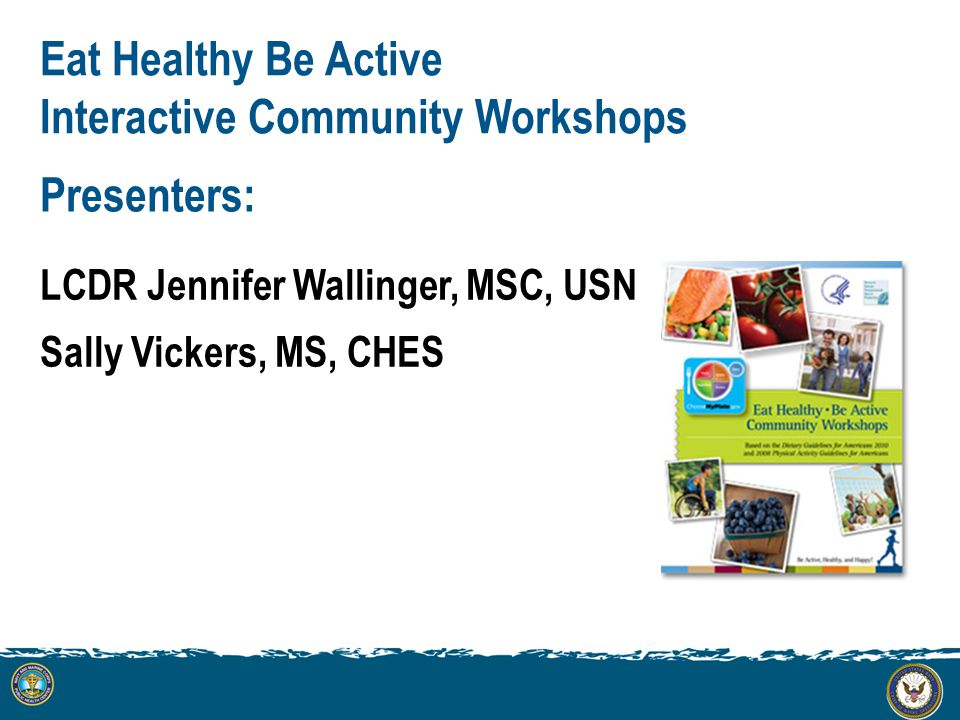 Presenters: LCDR Jennifer Wallinger, MSC, USN Sally Vickers, MS, CHES Eat Healthy Be Active Interactive Community Workshops