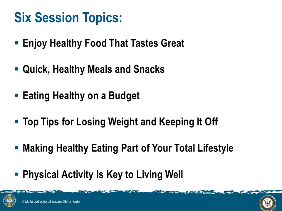 Six Session Topics:  Enjoy Healthy Food That Tastes Great  Quick, Healthy Meals and Snacks  Eating Healthy on a Budget  Top Tips for Losing Weight and Keeping It Off  Making Healthy Eating Part of Your Total Lifestyle  Physical Activity Is Key to Living Well Click to add optional section title or footer