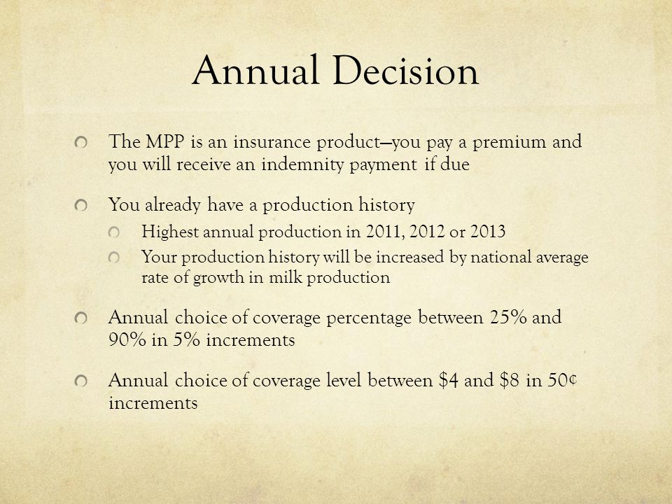 Annual Decision The MPP is an insurance product—you pay a premium and you will receive an indemnity payment if due You already have a production history Highest annual production in 2011, 2012 or 2013 Your production history will be increased by national average rate of growth in milk production Annual choice of coverage percentage between 25% and 90% in 5% increments Annual choice of coverage level between $4 and $8 in 50¢ increments