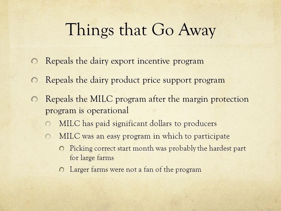 Things that Go Away Repeals the dairy export incentive program Repeals the dairy product price support program Repeals the MILC program after the margin protection program is operational MILC has paid significant dollars to producers MILC was an easy program in which to participate Picking correct start month was probably the hardest part for large farms Larger farms were not a fan of the program