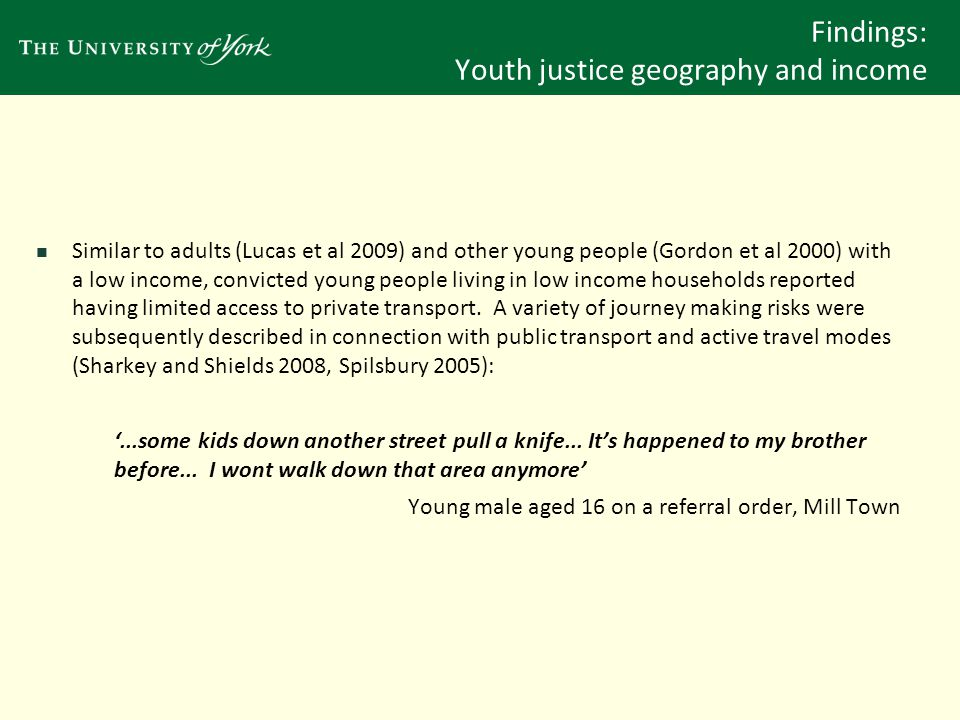 Findings: Youth justice geography and income Limited transport options (and a reliance on public and active travel modes) also resulted in the increased likelihood of YOT orders impeding YOT accessibility (Sharkey and Shields 2008): 'I've got one at the moment who, she committed an offence in a railway station...