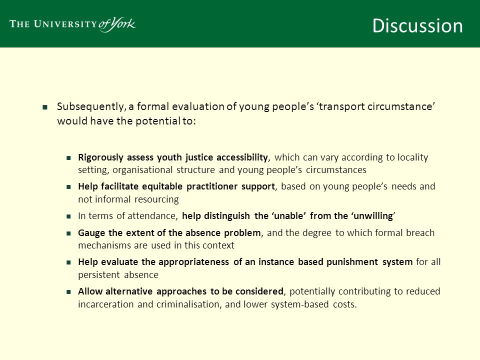 Discussion Subsequently, a formal evaluation of young people's 'transport circumstance' would have the potential to: Rigorously assess youth justice accessibility, which can vary according to locality setting, organisational structure and young people's circumstances Help facilitate equitable practitioner support, based on young people's needs and not informal resourcing In terms of attendance, help distinguish the 'unable' from the 'unwilling' Gauge the extent of the absence problem, and the degree to which formal breach mechanisms are used in this context Help evaluate the appropriateness of an instance based punishment system for all persistent absence Allow alternative approaches to be considered, potentially contributing to reduced incarceration and criminalisation, and lower system-based costs.