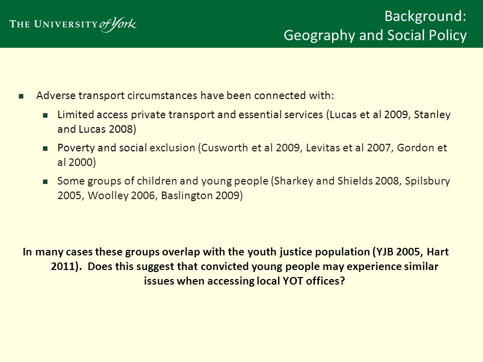 Background: Geography and Social Policy Adverse transport circumstances have been connected with: Limited access private transport and essential services (Lucas et al 2009, Stanley and Lucas 2008) Poverty and social exclusion (Cusworth et al 2009, Levitas et al 2007, Gordon et al 2000) Some groups of children and young people (Sharkey and Shields 2008, Spilsbury 2005, Woolley 2006, Baslington 2009) In many cases these groups overlap with the youth justice population (YJB 2005, Hart 2011).