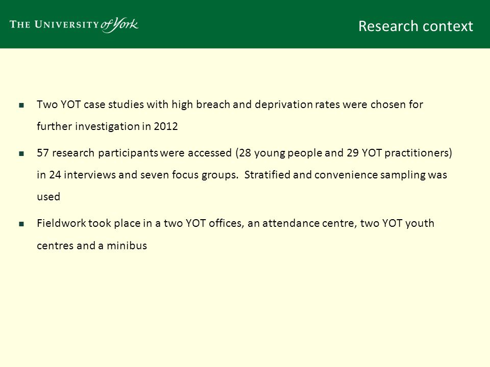Research context Two YOT case studies with high breach and deprivation rates were chosen for further investigation in 2012 57 research participants were accessed (28 young people and 29 YOT practitioners) in 24 interviews and seven focus groups.