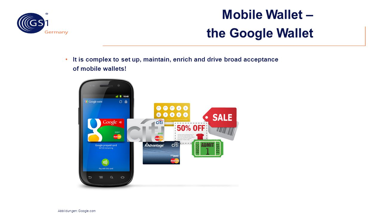 Mobile Wallet – the Google Wallet Abbildungen: Google.com It is complex to set up, maintain, enrich and drive broad acceptance of mobile wallets!