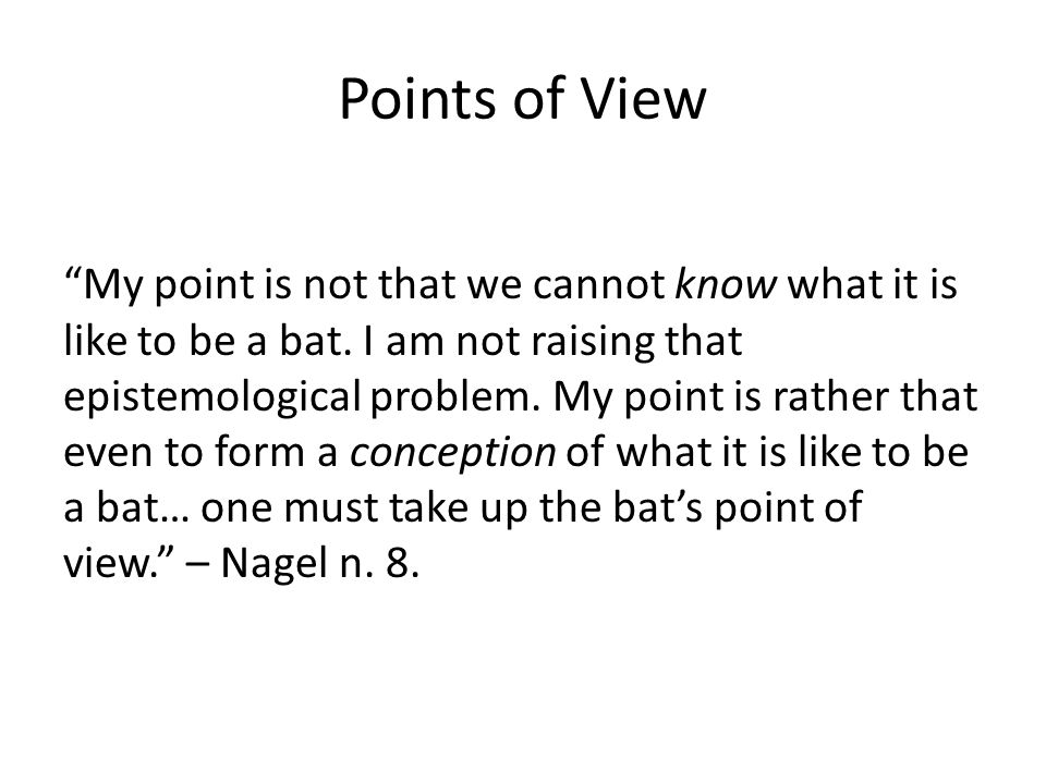 Points of View My point is not that we cannot know what it is like to be a bat.