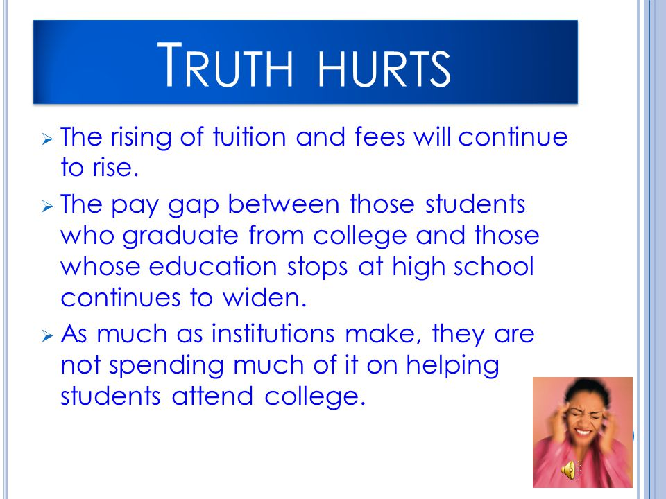 T RUTH HURTS  The rising of tuition and fees will continue to rise.