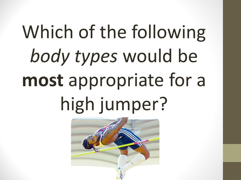 Which of the following body types would be most appropriate for a high jumper?