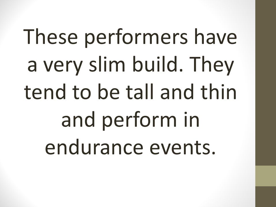 These performers have a very slim build. They tend to be tall and thin and perform in endurance events.