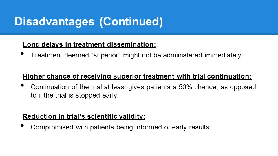 Scientific Validity Aim of clinical trials is to closely approximate the true effect of the treatment by minimizing both random and systematic error o Stopping trials early may compromise this and introduce error o Example: review of 143 trials that were stopped for apparent benefit It was found that trials accruing fewer ends points before being stopped estimated larger relative risks (strong inverse association between number of events and estimated treatment effect) This was consistent at the median and 75th percentile of events and at the median and top quartile of RR estimated Suggests that stopping trials early may introduce systematic overestimation of treatment effects http://jama.jamanetwork.com.ezp3.lib.umn.edu/article.aspx?articleid=201802