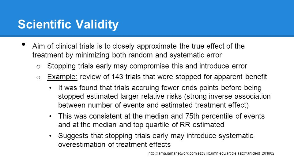 Scientific Validity Aim of clinical trials is to closely approximate the true effect of the treatment by minimizing both random and systematic error o Stopping trials early may compromise this and introduce error o Example: review of 143 trials that were stopped for apparent benefit It was found that trials accruing fewer ends points before being stopped estimated larger relative risks (strong inverse association between number of events and estimated treatment effect) This was consistent at the median and 75th percentile of events and at the median and top quartile of RR estimated Suggests that stopping trials early may introduce systematic overestimation of treatment effects http://jama.jamanetwork.com.ezp3.lib.umn.edu/article.aspx articleid=201802