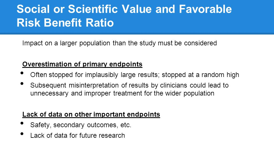 Social or Scientific Value and Favorable Risk Benefit Ratio Impact on a larger population than the study must be considered Overestimation of primary endpoints Often stopped for implausibly large results; stopped at a random high Subsequent misinterpretation of results by clinicians could lead to unnecessary and improper treatment for the wider population Lack of data on other important endpoints Safety, secondary outcomes, etc.