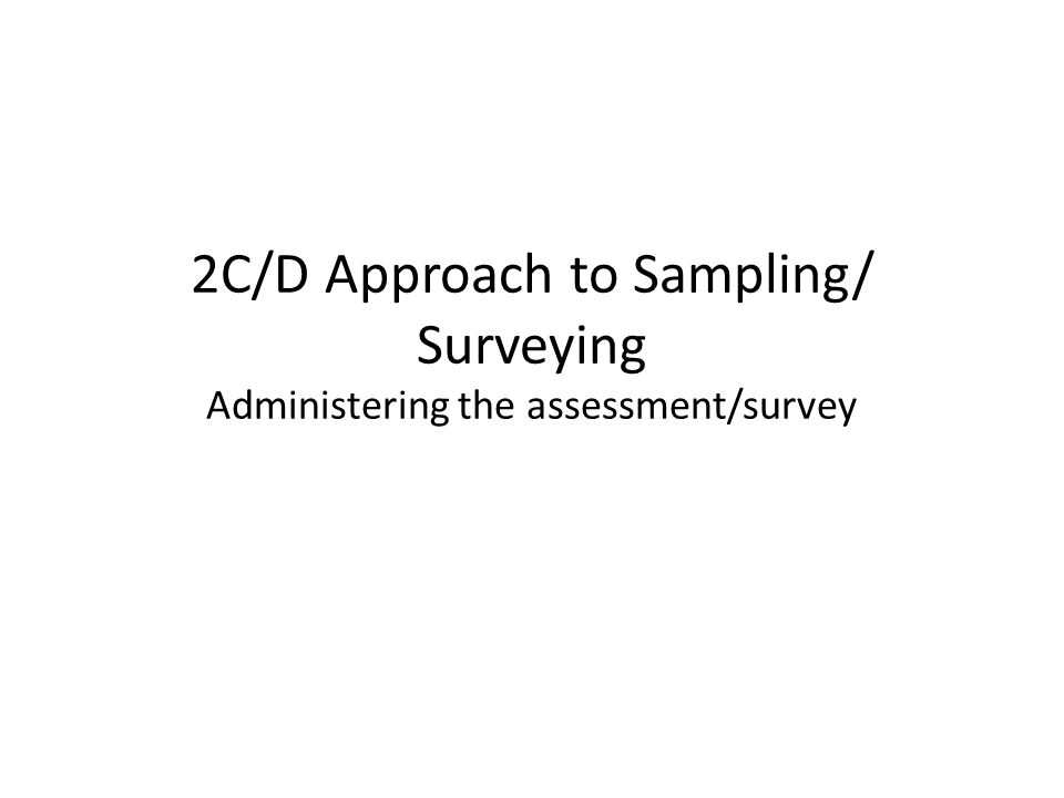 2C/D Approach to Sampling/ Surveying Administering the assessment/survey