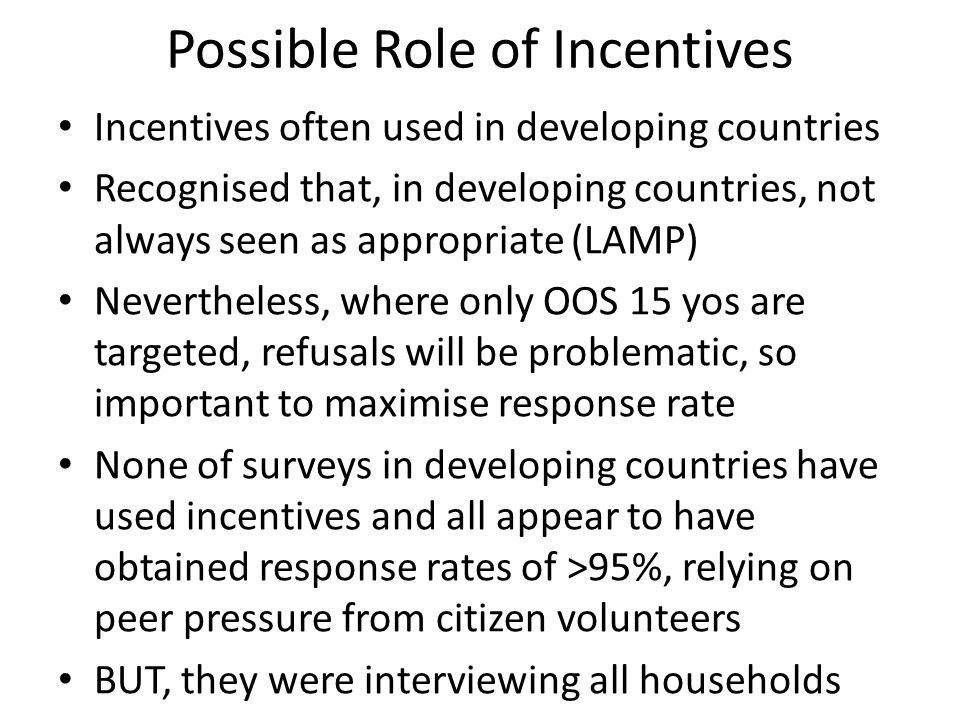 Possible Role of Incentives Incentives often used in developing countries Recognised that, in developing countries, not always seen as appropriate (LAMP) Nevertheless, where only OOS 15 yos are targeted, refusals will be problematic, so important to maximise response rate None of surveys in developing countries have used incentives and all appear to have obtained response rates of >95%, relying on peer pressure from citizen volunteers BUT, they were interviewing all households