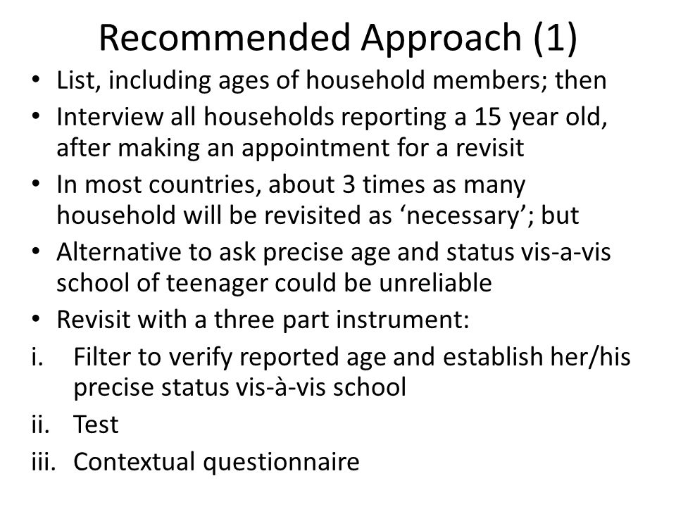 Recommended Approach (2) Crucial cross-checking reported age Be careful about tendency for responses to behaviour or situations that respondent believes to be disapproved to be biased For non-household populations, distinct samples should be drawn from each group None of other surveys has faced problem of focussing on a specific age group
