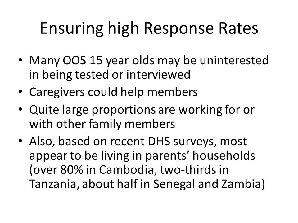 Ensuring high Response Rates Many OOS 15 year olds may be uninterested in being tested or interviewed Caregivers could help members Quite large proportions are working for or with other family members Also, based on recent DHS surveys, most appear to be living in parents' households (over 80% in Cambodia, two-thirds in Tanzania, about half in Senegal and Zambia)