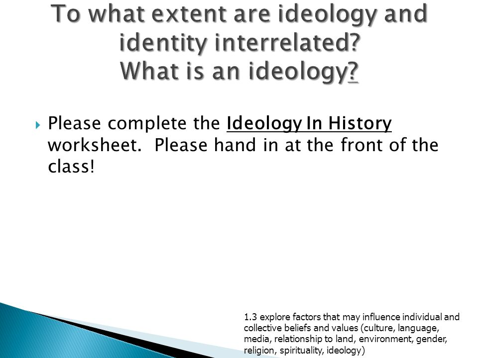  Please complete the Ideology In History worksheet. Please hand in at the front of the class! 1.3 explore factors that may influence individual and c