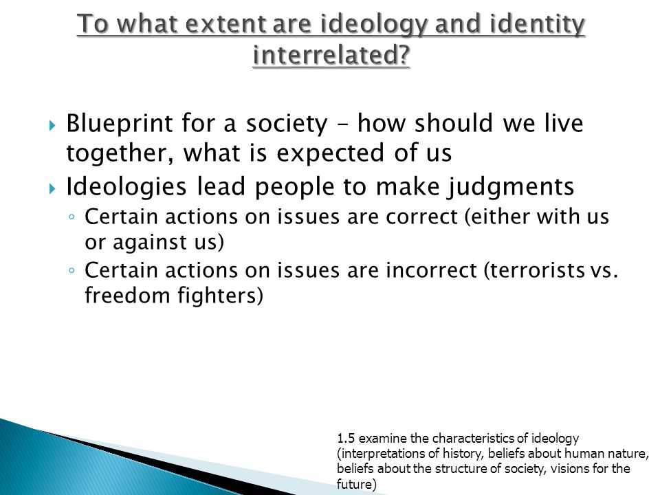  Blueprint for a society – how should we live together, what is expected of us  Ideologies lead people to make judgments ◦ Certain actions on issues