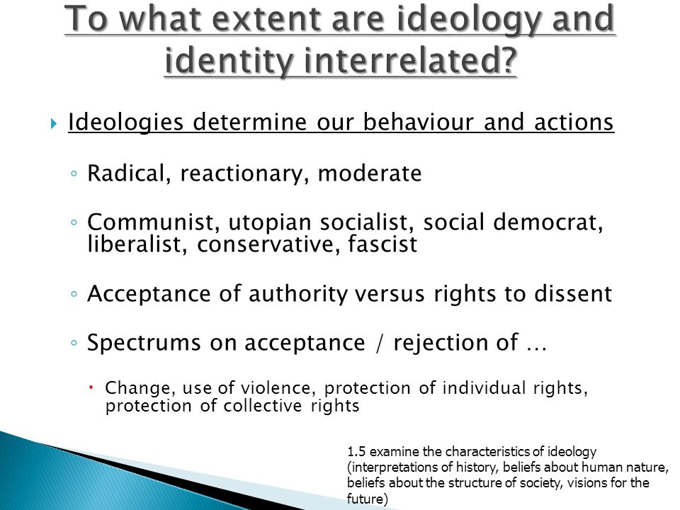  Ideologies determine our behaviour and actions ◦ Radical, reactionary, moderate ◦ Communist, utopian socialist, social democrat, liberalist, conserv