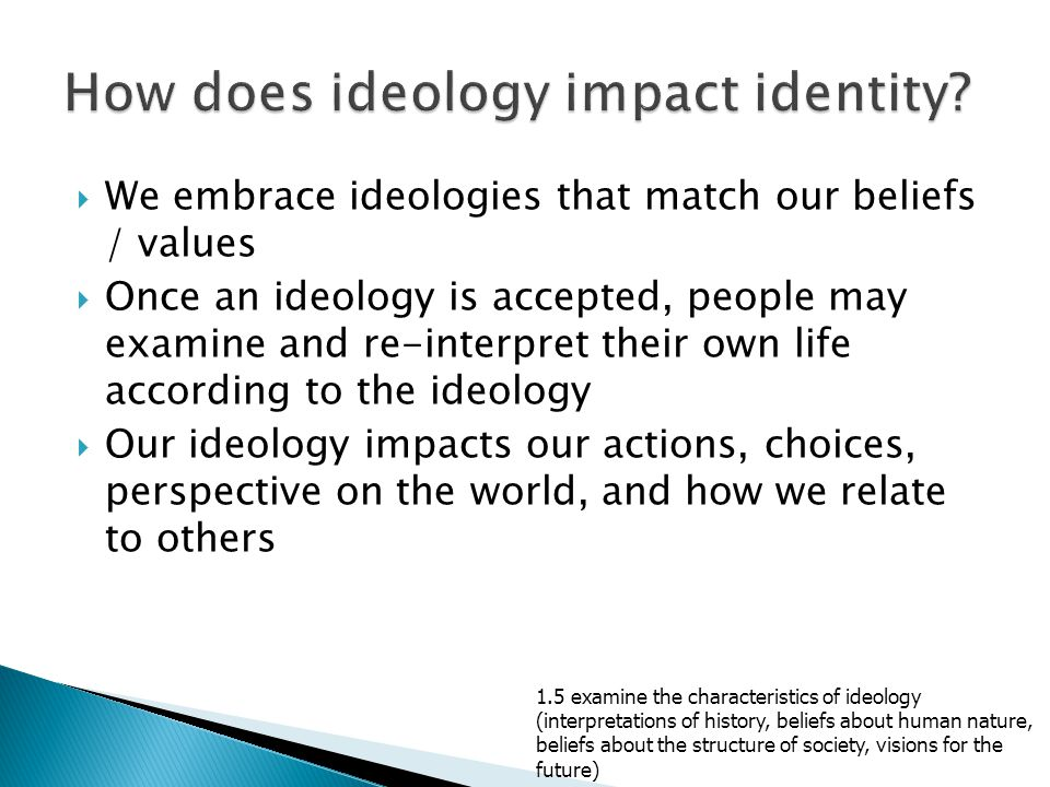  We embrace ideologies that match our beliefs / values  Once an ideology is accepted, people may examine and re-interpret their own life according to the ideology  Our ideology impacts our actions, choices, perspective on the world, and how we relate to others 1.5 examine the characteristics of ideology (interpretations of history, beliefs about human nature, beliefs about the structure of society, visions for the future)