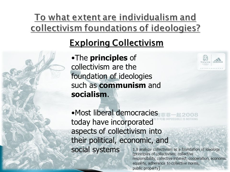 Exploring Collectivism The principles of collectivism are the foundation of ideologies such as communism and socialism. Most liberal democracies today
