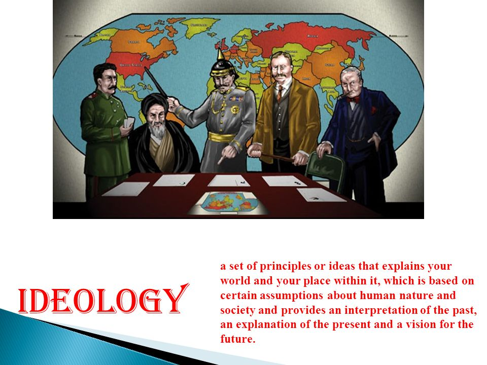 IDEOLOGY a set of principles or ideas that explains your world and your place within it, which is based on certain assumptions about human nature and