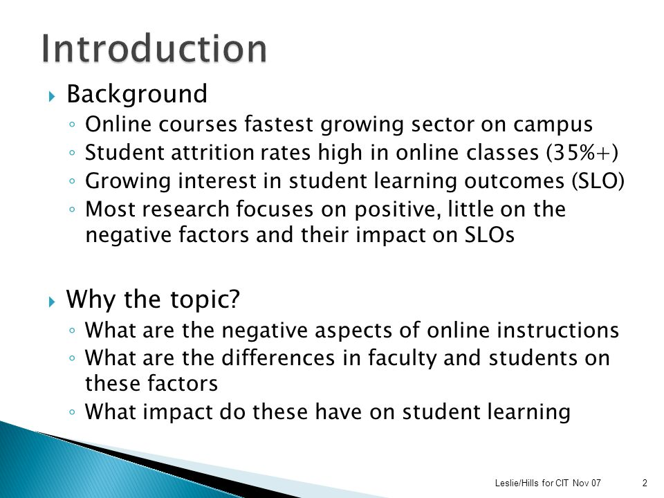  Background ◦ Online courses fastest growing sector on campus ◦ Student attrition rates high in online classes (35%+) ◦ Growing interest in student learning outcomes (SLO) ◦ Most research focuses on positive, little on the negative factors and their impact on SLOs  Why the topic.