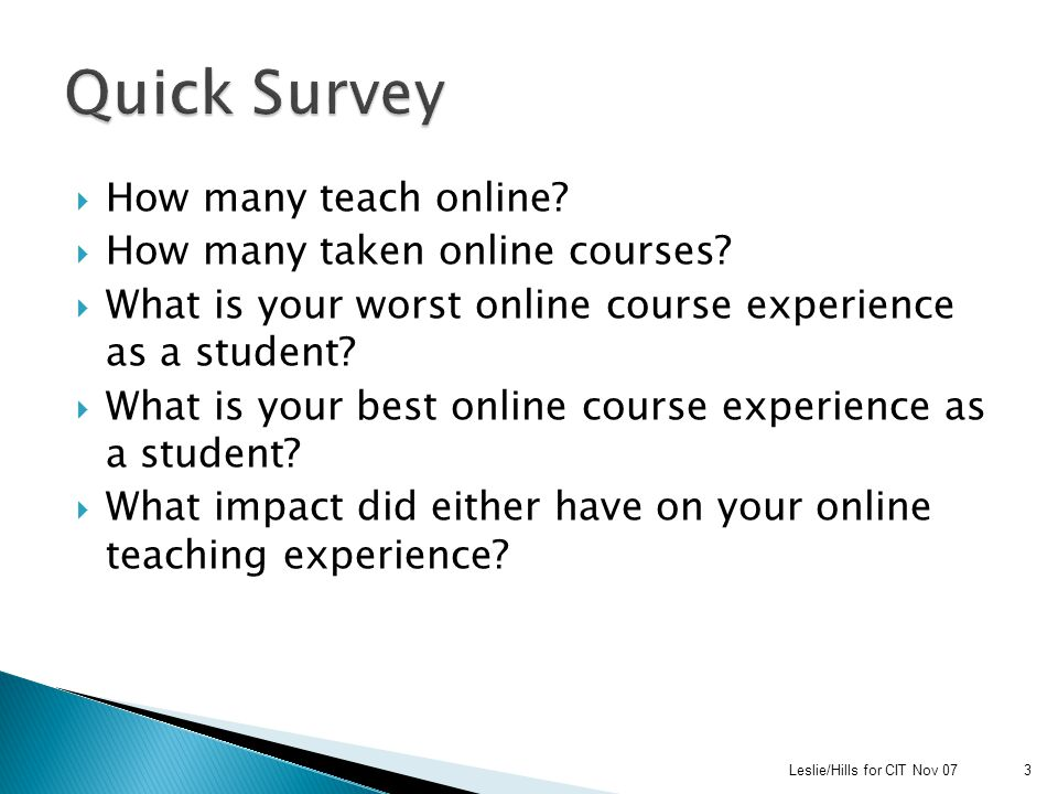 Action Research using Qualitative Methodology:  Typological study of Student Feedback ◦ Student feedback on seven semesters of Student Evaluations of Online courses (1060+ comments)  Survey of Online Faculty (25% Response) ◦ How many courses taken online ◦ How many course taught online ◦ Negative and positive experiences online ◦ Impact on their instruction  Panel Discussion with Faculty ◦ Experiences from learning and teaching online ◦ Impact of negative experiences on online course development Leslie/Hills for CIT Nov 074