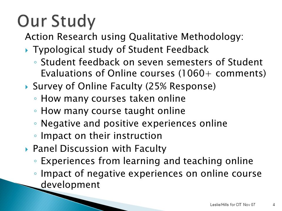 Action Research using Qualitative Methodology:  Typological study of Student Feedback ◦ Student feedback on seven semesters of Student Evaluations of Online courses (1060+ comments)  Survey of Online Faculty (25% Response) ◦ How many courses taken online ◦ How many course taught online ◦ Negative and positive experiences online ◦ Impact on their instruction  Panel Discussion with Faculty ◦ Experiences from learning and teaching online ◦ Impact of negative experiences on online course development Leslie/Hills for CIT Nov 074