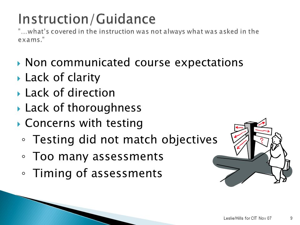  Non communicated course expectations  Lack of clarity  Lack of direction  Lack of thoroughness  Concerns with testing ◦ Testing did not match objectives ◦ Too many assessments ◦ Timing of assessments Leslie/Hills for CIT Nov 079
