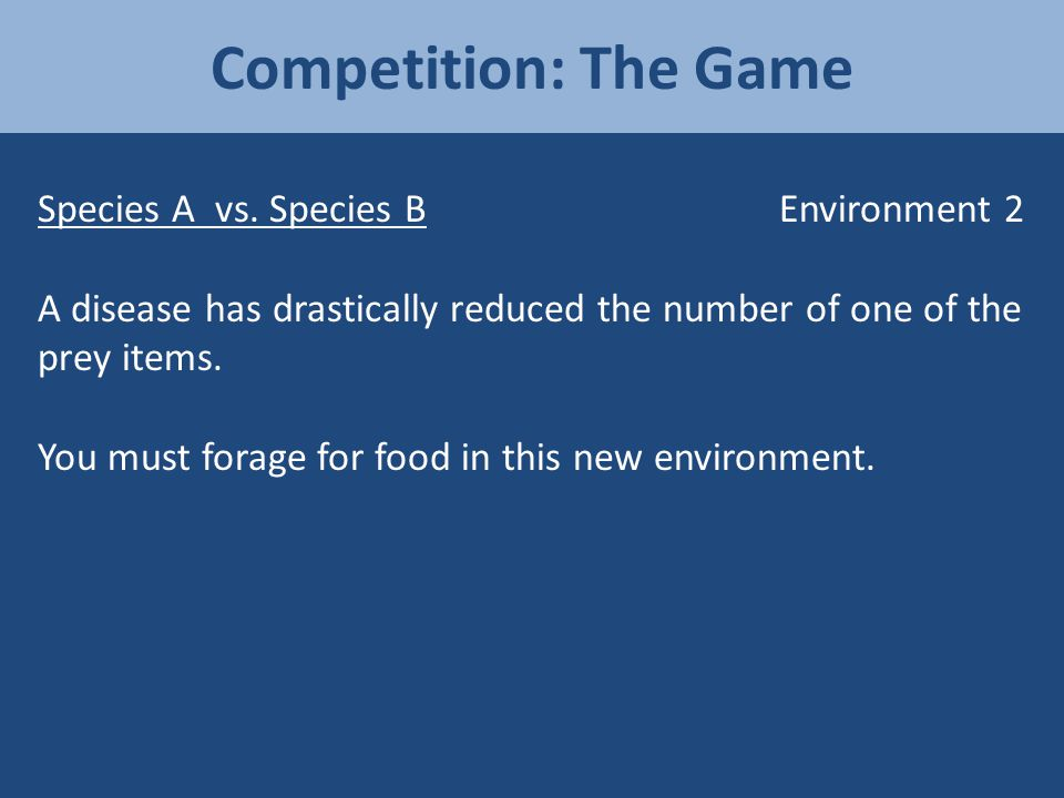 Competition: The Game Species A vs. Species B Environment 2 A disease has drastically reduced the number of one of the prey items. You must forage for