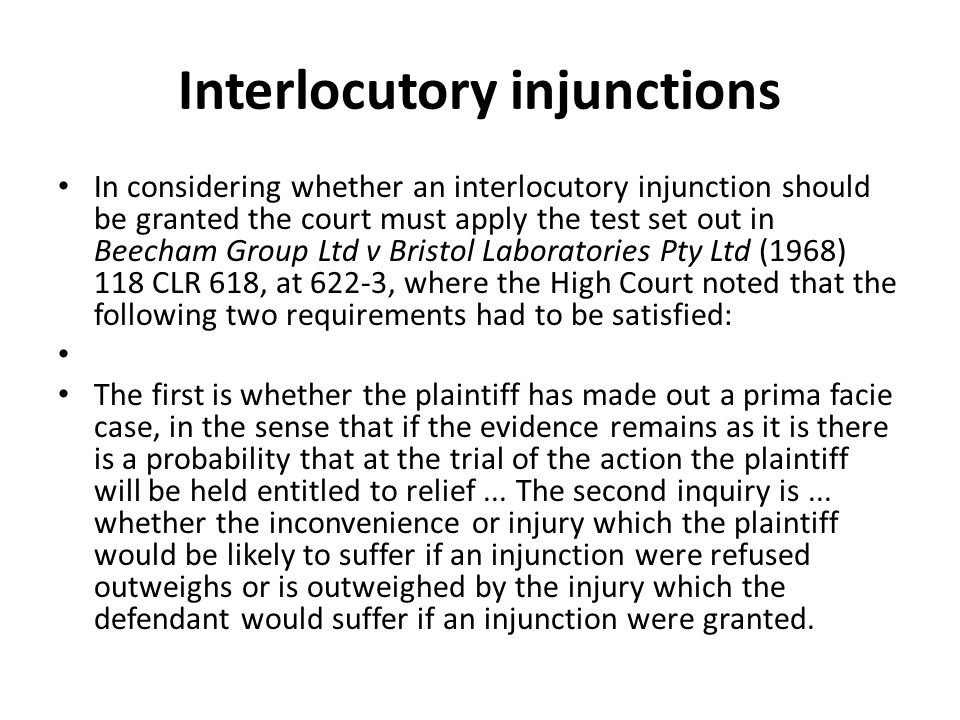 Interlocutory injunctions In considering whether an interlocutory injunction should be granted the court must apply the test set out in Beecham Group